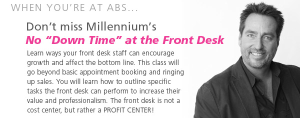 when you're at ABS... Don't miss Millennium's. No Downtime at the Front Desk. Learn ways your front desk staff can encourage growth and affect the bottom line. This class will go beyond basic appointment booking and ringing up sales. You will learn how to outline specific tasks the front desk can perform to increase their value and professionalism. The front desk is not a cost center, but rather a PROFIT CENTER!